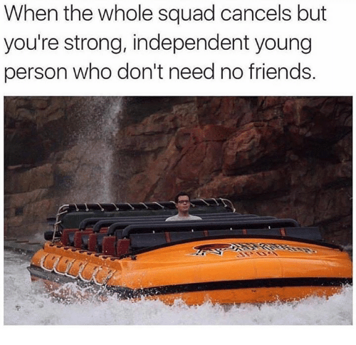 Friends, Squad, and Strong: When the whole squad cancels but  you're strong, independent young  person who don't need no friends.