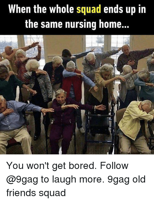 9gag, Bored, and Friends: When the whole squad ends up in  the same nursing home... You won't get bored. Follow @9gag to laugh more. 9gag old friends squad