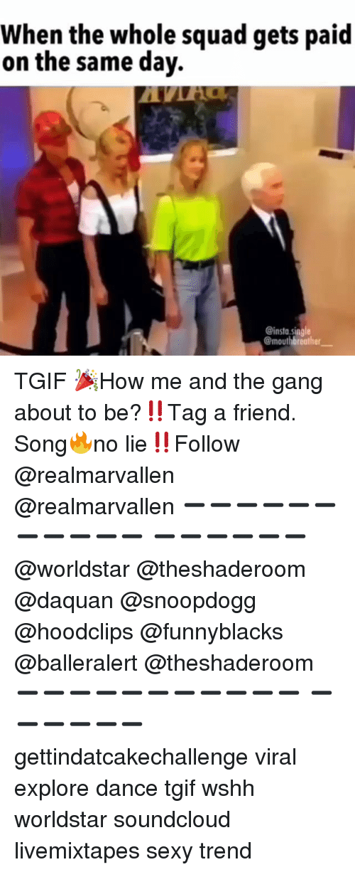 Daquan, Funny, and Sexy: When the whole squad gets paid  on the same day.  @insta.siggle  @mouthbreather TGIF 🎉How me and the gang about to be?‼️Tag a friend. Song🔥no lie‼️Follow @realmarvallen @realmarvallen ➖➖➖➖➖➖➖➖➖➖➖ ➖➖➖➖➖➖ @worldstar @theshaderoom @daquan @snoopdogg @hoodclips @funnyblacks @balleralert @theshaderoom ➖➖➖➖➖➖➖➖➖➖➖ ➖➖➖➖➖➖ gettindatcakechallenge viral explore dance tgif wshh worldstar soundcloud livemixtapes sexy trend