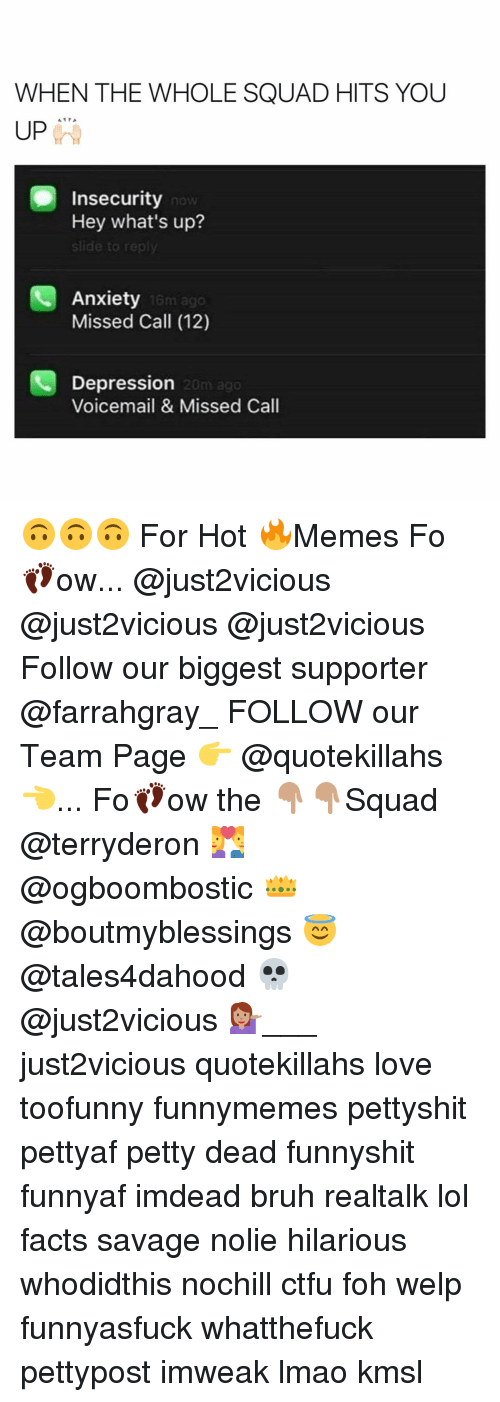 Hot Memes: WHEN THE WHOLE SQUAD HITS YOU  A PA  UP  Insecurity  Hey what's up?  slide to  Anxiety  Missed Call (12)  Depression  Voicemail & Missed Call 🙃🙃🙃 For Hot 🔥Memes Fo👣ow... @just2vicious @just2vicious @just2vicious Follow our biggest supporter @farrahgray_ FOLLOW our Team Page 👉 @quotekillahs👈... Fo👣ow the 👇🏽👇🏽Squad @terryderon 💑 @ogboombostic 👑 @boutmyblessings 😇 @tales4dahood 💀 @just2vicious 💁🏽___ just2vicious quotekillahs love toofunny funnymemes pettyshit pettyaf petty dead funnyshit funnyaf imdead bruh realtalk lol facts savage nolie hilarious whodidthis nochill ctfu foh welp funnyasfuck whatthefuck pettypost imweak lmao kmsl