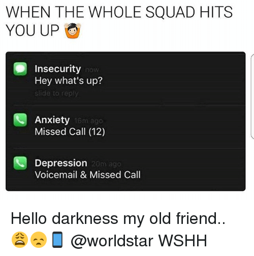 Hello Darkness, My Old Friend: WHEN THE WHOLE SQUAD HITS  YOU UP  Insecurity  Hey what's up?  slide to rep  now  Anxiety  Missed Call (12)  16m ago  Depression  Voicemail & Missed Call  20m ag0 Hello darkness my old friend.. 😩😞📱 @worldstar WSHH