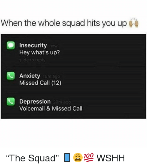 """Memes, Squad, and Wshh: When the whole squad hits you up  Insecurity  Hey what's up?  slide to reply  Anxiety  Missed Call (12)  16m ago  Depression  Voicemail& Missed Call  20m ago """"The Squad"""" 📱😩💯 WSHH"""