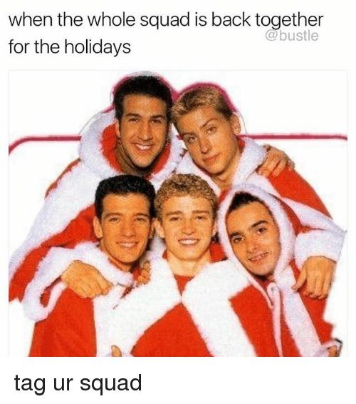 Memes, Squad, and Back: when the whole squad is back together  for the holidays  @bustle tag ur squad