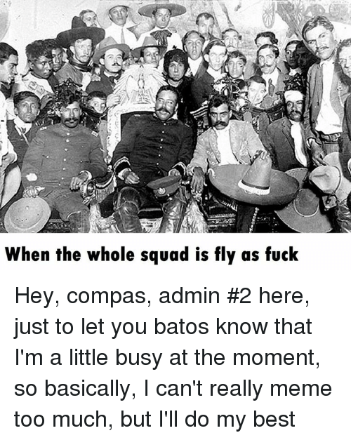 really meme: When the whole squad is fly as fuck Hey, compas, admin #2 here, just to let you batos know that I'm a little busy at the moment, so basically, I can't really meme too much, but I'll do my best
