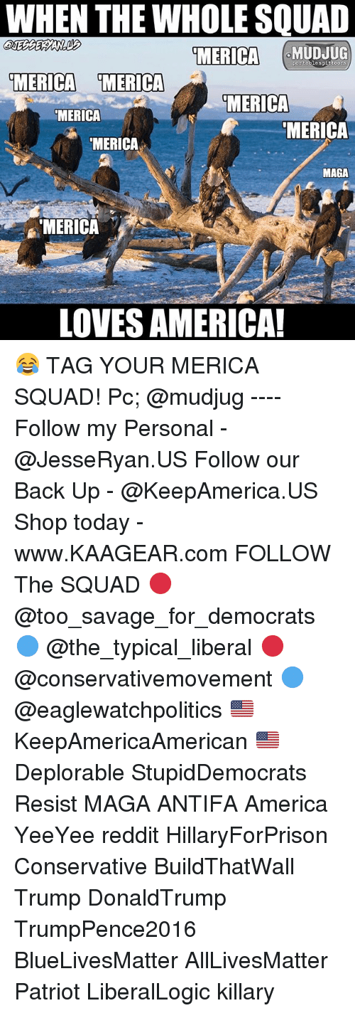 All Lives Matter, America, and Memes: WHEN THE WHOLE SQUAD  MERICA  MUDJUG  portable spittoons  MERICA MERICA  MERICA  MERICA  MERICA  MERICA  MAGA  MERICA  LOVES AMERICA!  LOVES AMERICA! 😂 TAG YOUR MERICA SQUAD! Pc; @mudjug ---- Follow my Personal - @JesseRyan.US Follow our Back Up - @KeepAmerica.US Shop today - www.KAAGEAR.com FOLLOW The SQUAD 🔴 @too_savage_for_democrats 🔵 @the_typical_liberal 🔴 @conservativemovement 🔵 @eaglewatchpolitics 🇺🇸 KeepAmericaAmerican 🇺🇸 Deplorable StupidDemocrats Resist MAGA ANTIFA America YeeYee reddit HillaryForPrison Conservative BuildThatWall Trump DonaldTrump TrumpPence2016 BlueLivesMatter AllLivesMatter Patriot LiberalLogic killary