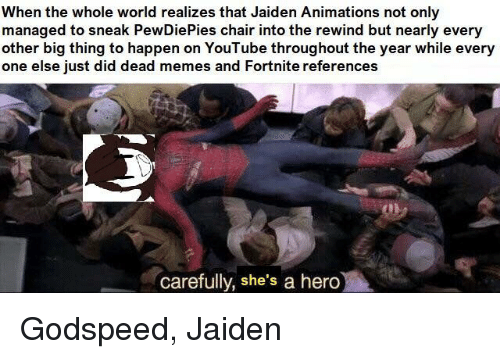 animations: When the whole world realizes that Jaiden Animations not only  managed to sneak PewDiePies chair into the rewind but nearly every  other big thing to happen on YouTube throughout the year while every  one else iust did dead memes and Fortnite references  carefully, she's a hero Godspeed, Jaiden