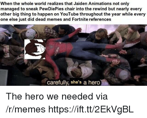 Dead Memes: When the whole world realizes that Jaiden Animations not only  managed to sneak PewDiePies chair into the rewind but nearly every  other big thing to happen on YouTube throughout the year while every  one else just did dead memes and Fortnite references  carefully, she's a hero The hero we needed via /r/memes https://ift.tt/2EkVgBL