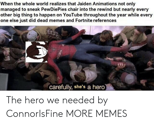 Dead Memes: When the whole world realizes that Jaiden Animations not only  managed to sneak PewDiePies chair into the rewind but nearly every  other big thing to happen on YouTube throughout the year while every  one else just did dead memes and Fortnite references  carefully, she's a hero The hero we needed by ConnorIsFine MORE MEMES
