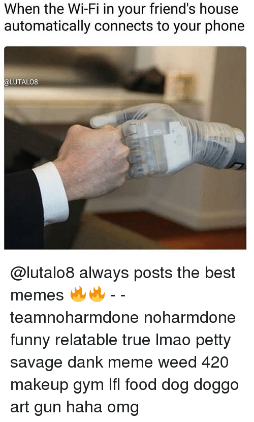 Makeup, Memes, and Connected: When the Wi-Fi in your friend's house  automatically connects to your phone  LUTALO8 @lutalo8 always posts the best memes 🔥🔥 - - teamnoharmdone noharmdone funny relatable true lmao petty savage dank meme weed 420 makeup gym lfl food dog doggo art gun haha omg
