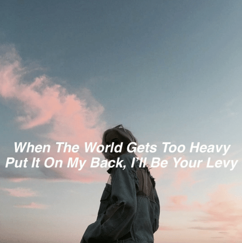 lik: When The World Gets Too Heavy  Put It On My Back, lik Be Your Levy