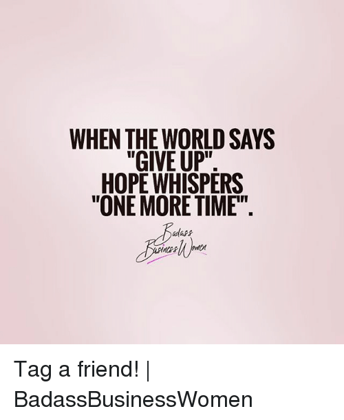 "Memes, Time, and World: WHEN THE WORLD SAYS  ""GIVE UP""  HOPE WHISPERS  ""ONE MORE TIME"" Tag a friend! 