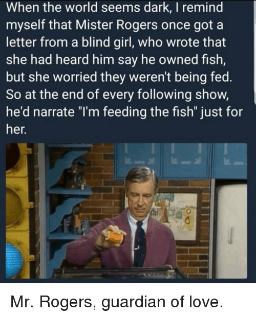 "Narrate: When the world seems dark, I remind  myself that Mister Rogers once got a  letter from a blind girl, who wrote that  she had heard him say he owned fish,  but she worried they weren't being fed.  So at the end of every following show,  he'd narrate ""I'm feeding the fish"" just for  her. <p>Mr. Rogers, guardian of love.</p>"