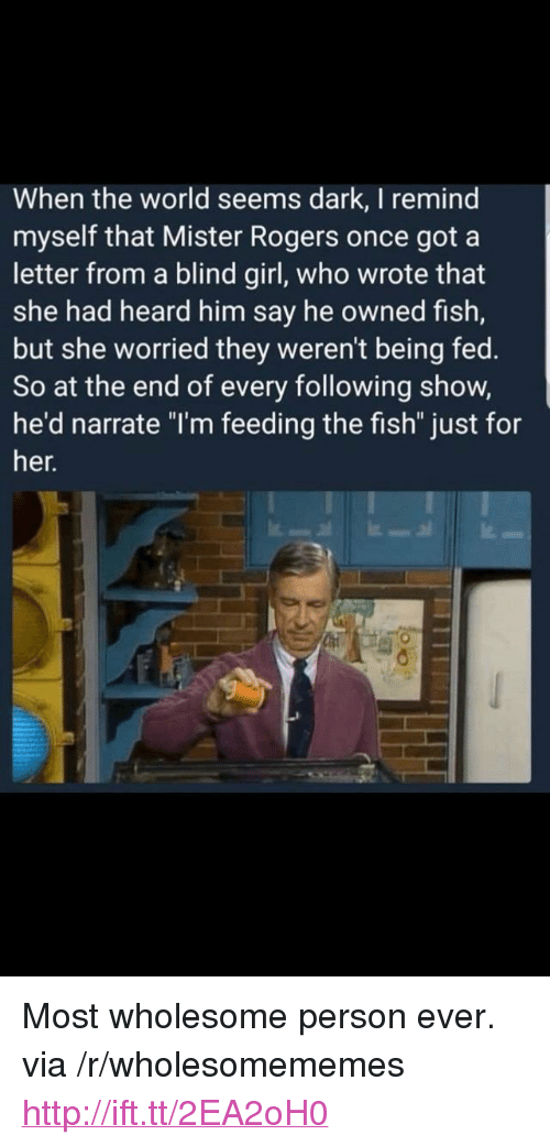 "Narrate: When the world seems dark, I remind  myself that Mister Rogers once got a  letter from a blind girl, who wrote that  she had heard him say he owned fish,  but she worried they weren't being fed.  So at the end of every following show,  he'd narrate ""l'm feeding the fish"" just for  her. <p>Most wholesome person ever. via /r/wholesomememes <a href=""http://ift.tt/2EA2oH0"">http://ift.tt/2EA2oH0</a></p>"