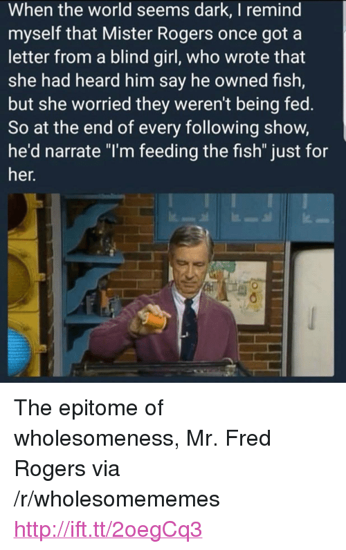 "Narrate: When the world seems dark, I remind  myself that Mister Rogers once got a  letter from a blind girl, who wrote that  she had heard him say he owned fish,  but she worried they weren't being fed.  So at the end of every following show,  he'd narrate ""I'm feeding the fish"" just for  er. <p>The epitome of wholesomeness, Mr. Fred Rogers via /r/wholesomememes <a href=""http://ift.tt/2oegCq3"">http://ift.tt/2oegCq3</a></p>"