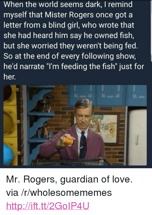 "Narrate: When the world seems dark, I remind  myself that Mister Rogers once got a  letter from a blind girl, who wrote that  she had heard him say he owned fish,  but she worried they weren't being fed.  So at the end of every following show,  he'd narrate ""I'm feeding the fish"" just for  her. <p>Mr. Rogers, guardian of love. via /r/wholesomememes <a href=""http://ift.tt/2GoIP4U"">http://ift.tt/2GoIP4U</a></p>"