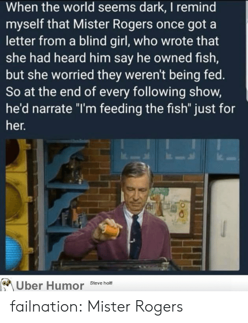 "Narrate: When the world seems dark, I remind  myself that Mister Rogers once got a  letter from a blind girl, who wrote that  she had heard him say he owned fish,  but she worried they weren't being fed.  So at the end of every following show,  he'd narrate ""I'm feeding the fish"" just for  her.  Uber Humor Steve holt failnation:  Mister Rogers"