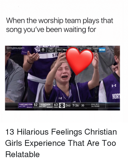 Girls, Ncaa, and Relatable: When the worship team plays that  song you've been waiting for  @myjesusjam  XAV 44  FLAST 3  5STİ: IAST 940  15-  TBS  NORTHWESTERN 52GONZAGA 63  ND 7:36  30S BUD  NCAA WEST  2ND ROUND 13 Hilarious Feelings Christian Girls Experience That Are Too Relatable