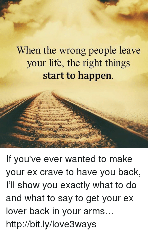 Ex's, Life, and Memes: When the wrong people leave  your life, the right things  start to happen If you've ever wanted to make your ex crave to have you back, I'll show you exactly what to do and what to say to get your ex lover back in your arms… http://bit.ly/love3ways
