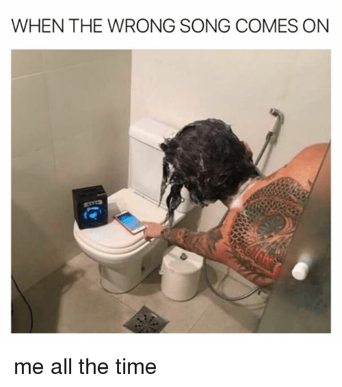 Time, Girl Memes, and All The: WHEN THE WRONG SONG COMES ON me all the time