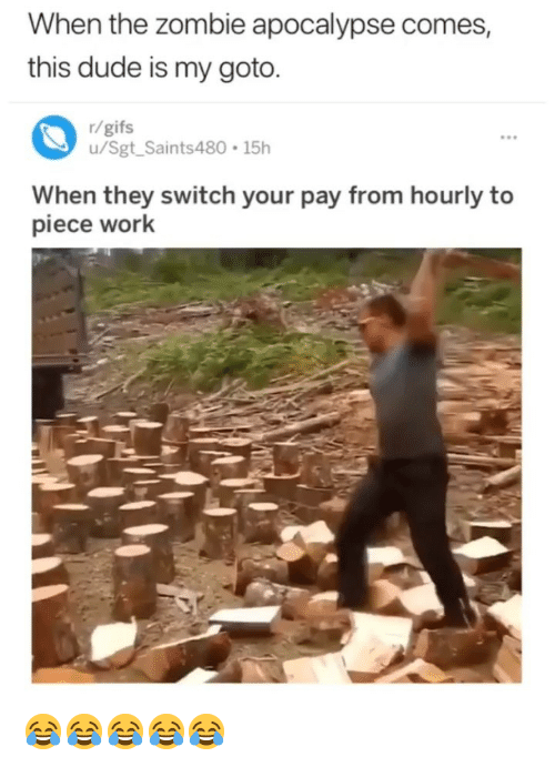 zombie apocalypse: When the zombie apocalypse comes,  this dude is my goto.  r/gifs  u/Sgt Saints480 15h  When they switch your pay from hourly to  piece work 😂😂😂😂😂