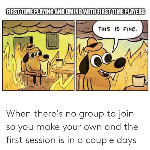 make your own: When there's no group to join so you make your own and the first session is in a couple days