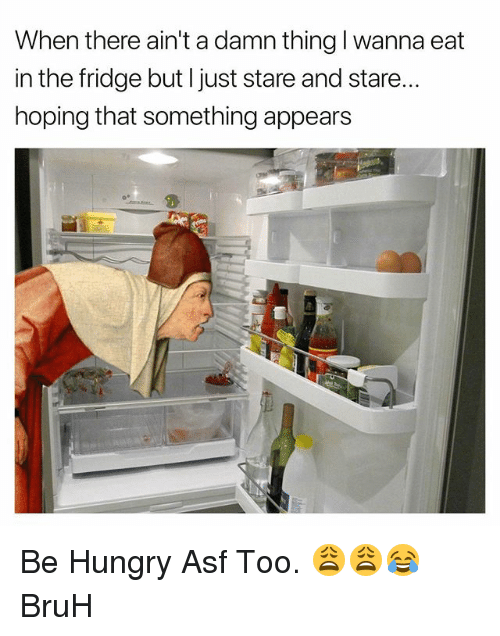 Bruh, Hungry, and Dank Memes: When there ain't a damn thing I wanna eat  in the fridge but l just stare and stare..  hoping that something appears Be Hungry Asf Too. 😩😩😂 BruH