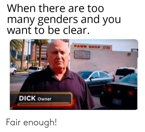 pawn: When there are too  many genders and you  want to be clear.  PAWN SHOP  DICK owner Fair enough!