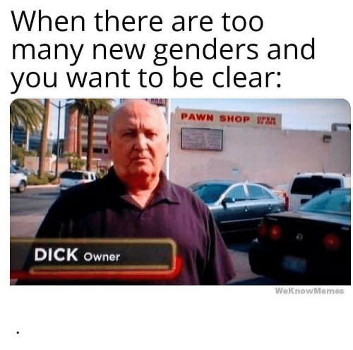 Weknowmemes: When there are too  many new genders and  you want to be clear:  PAWN SHOP rt  DICK owner  WeKnowMemes .
