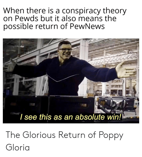 it-also-means: When there is a conspiracy theory  on Pewds but it also means the  possible return of PewNews   I see this as an absolute win! The Glorious Return of Poppy Gloria