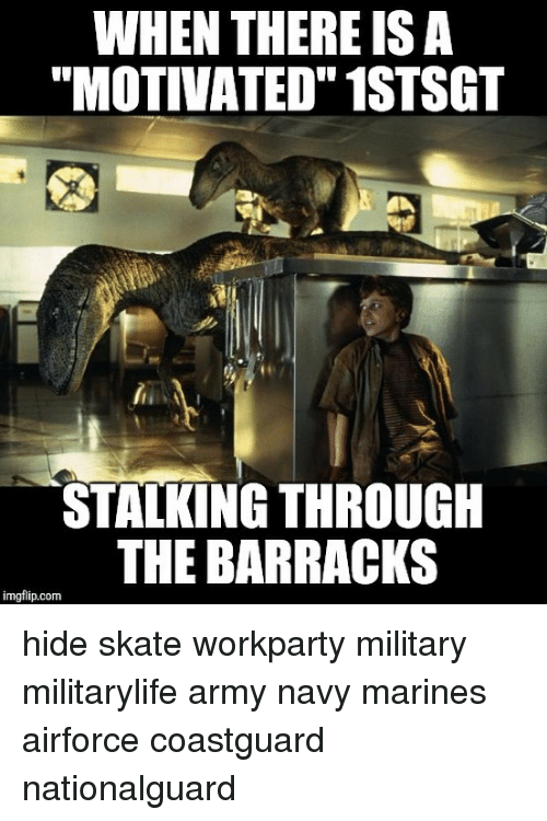 "barracks: WHEN THERE ISA  ""MOTIVATED"" 1STSGT  STALKING THROUGH  THE BARRACKS  imgflip.com hide skate workparty military militarylife army navy marines airforce coastguard nationalguard"