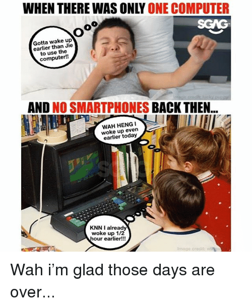 Memes, Computer, and Today: WHEN THERE WAS ONLY ONE COMPUTER  SGAG  Gotta wake up  earlier than Jie  to use the  computer!  AND NO SMARTPHONES BACK THEN..  WAH HENGI  woke up even  earlier today  KNN I already  woke up 1/2  our earlier!!! Wah i'm glad those days are over...