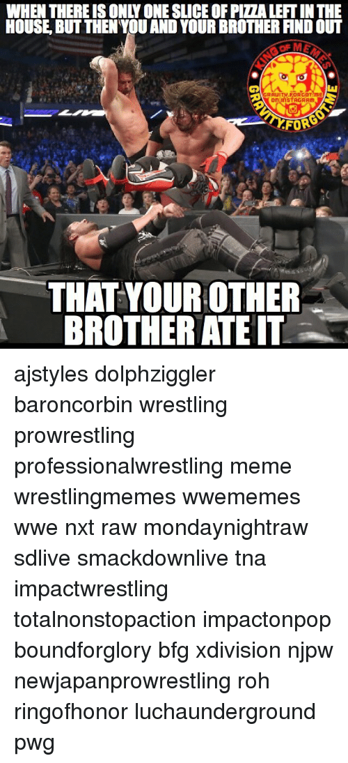 roh: WHEN THEREIS ONLY ONESLICE OFPIZALEFTIN THE  HOUSE BUT THEN YOU AND YOUR BROTHERFINDOUT  GRAUITV FORGOT ME  on inSTAGRAM  FORS  THAT YOUR OTHER  BROTHER ATE IT ajstyles dolphziggler baroncorbin wrestling prowrestling professionalwrestling meme wrestlingmemes wwememes wwe nxt raw mondaynightraw sdlive smackdownlive tna impactwrestling totalnonstopaction impactonpop boundforglory bfg xdivision njpw newjapanprowrestling roh ringofhonor luchaunderground pwg