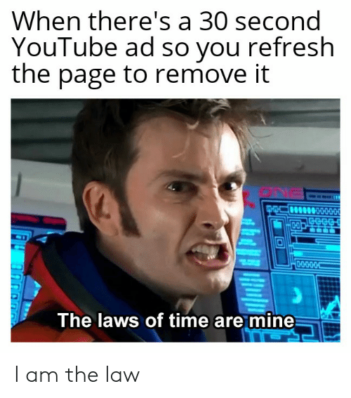 I Am The Law: When there's a 30 second  YouTube ad so you refresh  the page to remove it  CO  The laws of time are mine I am the law