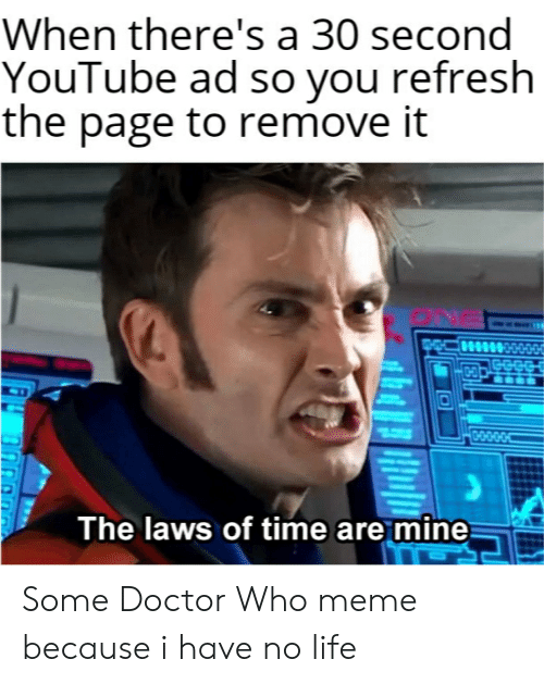 Doctor Who Meme: When there's a 30 second  YouTube ad so you refresh  the page to remove it  0-0  0-0-0-0-04  The laws of time are mine Some Doctor Who meme because i have no life