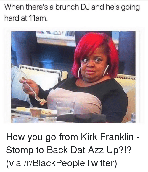 dat azz: When there's a brunch DJ and he's going  hard at 11am. <p>How you go from Kirk Franklin - Stomp to Back Dat Azz Up?!? (via /r/BlackPeopleTwitter)</p>