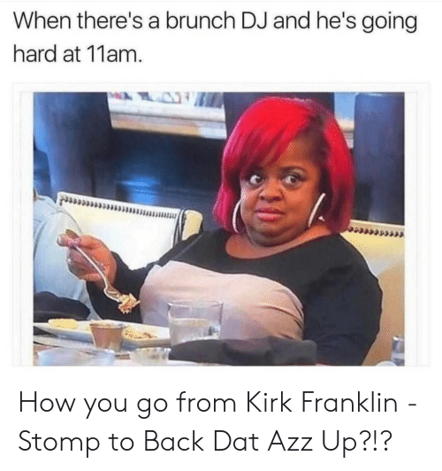 dat azz: When there's a brunch DJ and he's going  hard at 11am How you go from Kirk Franklin - Stomp to Back Dat Azz Up?!?