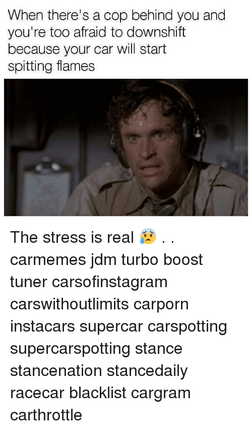 Memes, Boost, and 🤖: When there's a cop behind you and  you're too afraid to downshift  because your car will start  spitting flames The stress is real 😰 . . carmemes jdm turbo boost tuner carsofinstagram carswithoutlimits carporn instacars supercar carspotting supercarspotting stance stancenation stancedaily racecar blacklist cargram carthrottle