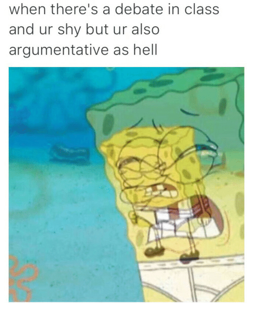 SpongeBob: when there's a debate in class  and ur shy but ur also  argumentative as hell
