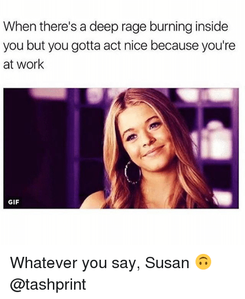 Gif, Work, and Girl Memes: When there's a deep rage burning inside  you but you gotta act nice because you're  at work  GIF Whatever you say, Susan 🙃 @tashprint