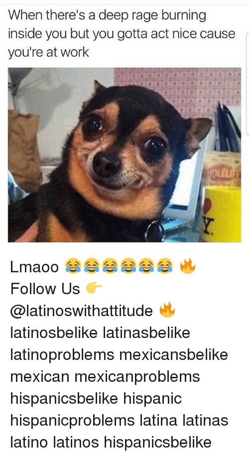 Latinos, Memes, and Work: When there's a deep rage burning  inside you but you gotta act nice cause  you're at work Lmaoo 😂😂😂😂😂😂 🔥 Follow Us 👉 @latinoswithattitude 🔥 latinosbelike latinasbelike latinoproblems mexicansbelike mexican mexicanproblems hispanicsbelike hispanic hispanicproblems latina latinas latino latinos hispanicsbelike