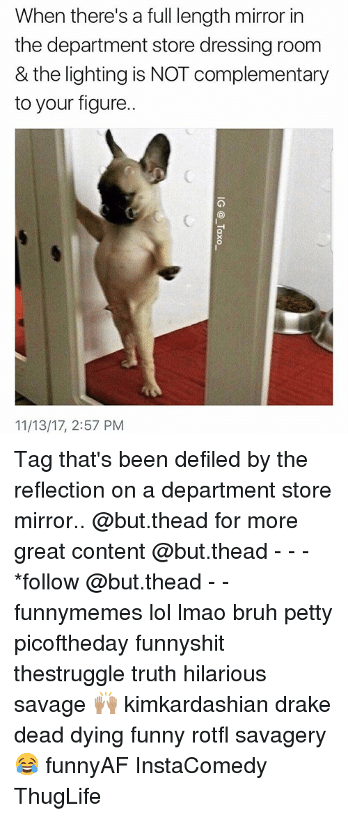 thuglife: When there's a full length mirror in  the department store dressing room  & the lighting is NOT complementary  to your figure.  11/13/17, 2:57 PM Tag that's been defiled by the reflection on a department store mirror.. @but.thead for more great content @but.thead - - - *follow @but.thead - - funnymemes lol lmao bruh petty picoftheday funnyshit thestruggle truth hilarious savage 🙌🏽 kimkardashian drake dead dying funny rotfl savagery 😂 funnyAF InstaComedy ThugLife