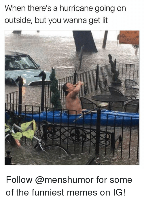 Funny, Lit, and Meme: When there's a hurricane going on  outside, but you wanna get lit Follow @menshumor for some of the funniest memes on IG!