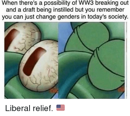 Memes, Change, and 🤖: When there's a possibility of WW3 breaking out  and a draft being instilled but you remember  you can just change genders in today's society. Liberal relief. 🇺🇸