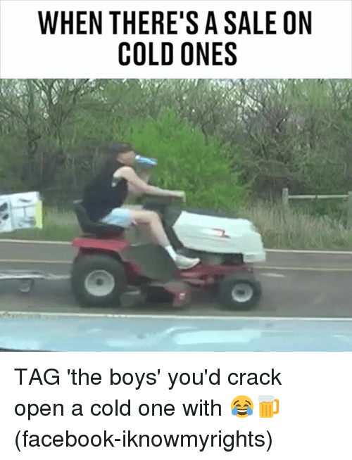 Facebook, Memes, and Cold: WHEN THERE'S A SALE ON  COLD ONES TAG 'the boys' you'd crack open a cold one with 😂🍺 (facebook-iknowmyrights)