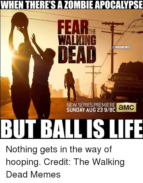 the walking dead memes: WHEN THERE'S ALOMBIE APOCALYPSE  THE  WALKING  DEAD  @NBAMEMES  NEW SERIES PREMIERE  aMC  SUNDAY AUG 23 9/8C  BUT BALLIS LIFE Nothing gets in the way of hooping.  Credit: The Walking Dead Memes