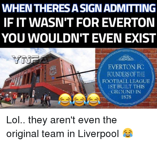 everton fc: WHEN THERES ASIGNADMITTING  IF IT WASN'T FOR EVERTON  YOU WOULDN'T EVEN EXIST  EVERTON FC  FOUNDERS OF THE  FOOTBALL LEAGUE  ST BUILT THIS  GROUND IN  1878 Lol.. they aren't even the original team in Liverpool 😂