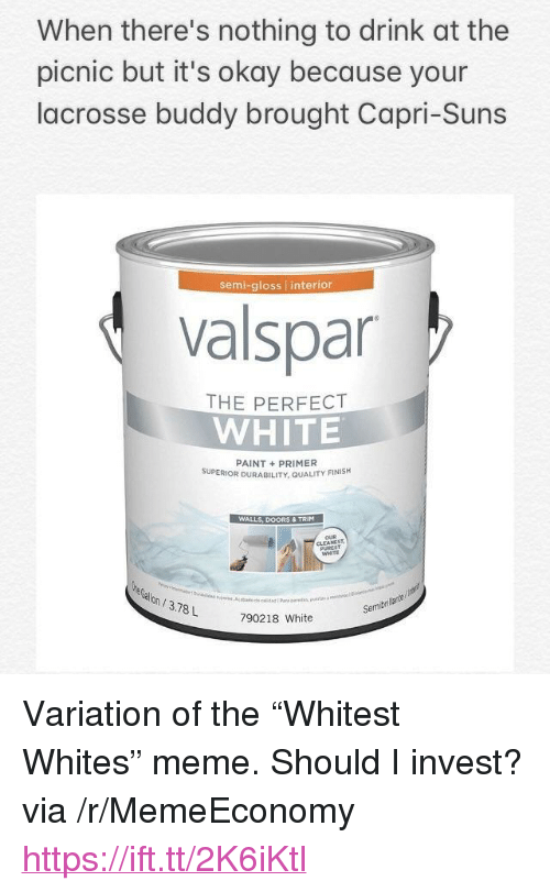 """Meme, Lacrosse, and Okay: When there's nothing to drink at the  picnic but it's okay because your  lacrosse buddy brought Capri-Suns  semi-gloss interior  valspar  THE PERFECT  WHITE  PAINT+PRIMER  SUPERIOR DURABILITY, QUALITY FINISH  WALLS, DOORS & TRIM  WHITE  on/3.78L  Semibri  790218 White <p>Variation of the """"Whitest Whites"""" meme. Should I invest? via /r/MemeEconomy <a href=""""https://ift.tt/2K6iKtl"""">https://ift.tt/2K6iKtl</a></p>"""