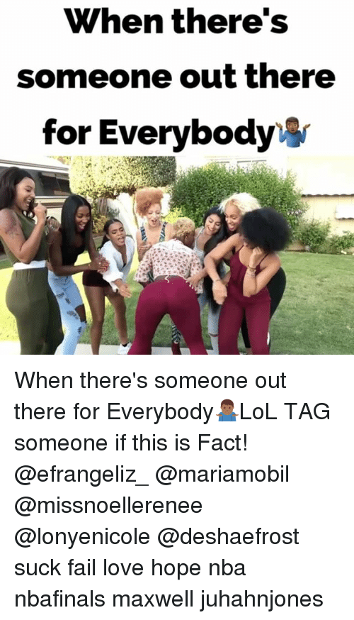 Fail, Love, and Memes: When there's  someone out there  for Everybody When there's someone out there for Everybody🤷🏾‍♂️LoL TAG someone if this is Fact! @efrangeliz_ @mariamobil @missnoellerenee @lonyenicole @deshaefrost suck fail love hope nba nbafinals maxwell juhahnjones