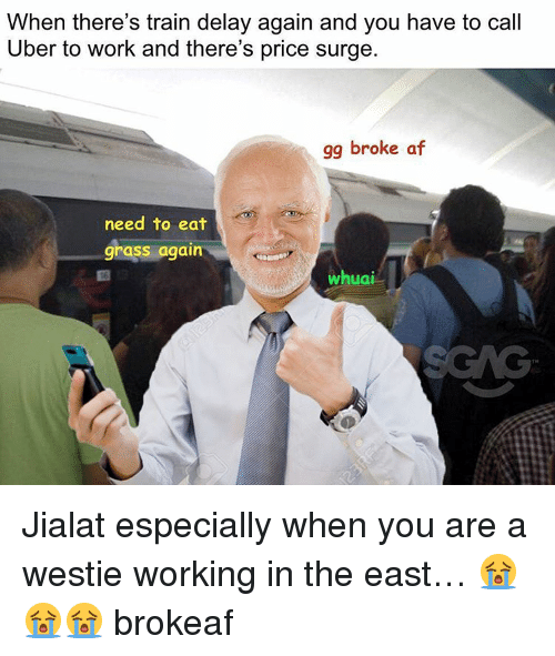 Gg, Memes, and Uber: When there's train delay again and you have to call  Uber to work and there's price surge  gg broke af  need to eat  grass again  Whuai Jialat especially when you are a westie working in the east… 😭😭😭 brokeaf
