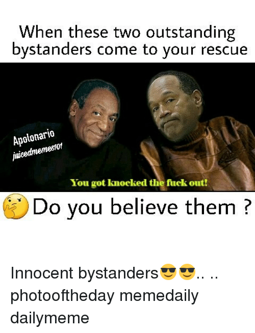 Memes, 🤖, and Got: When these two outstanding  bystanders come to your rescue  Apolonario  juicedmemestof  You got knocked the fuck out!  Do you believe them? Innocent bystanders😎😎.. .. photooftheday memedaily dailymeme